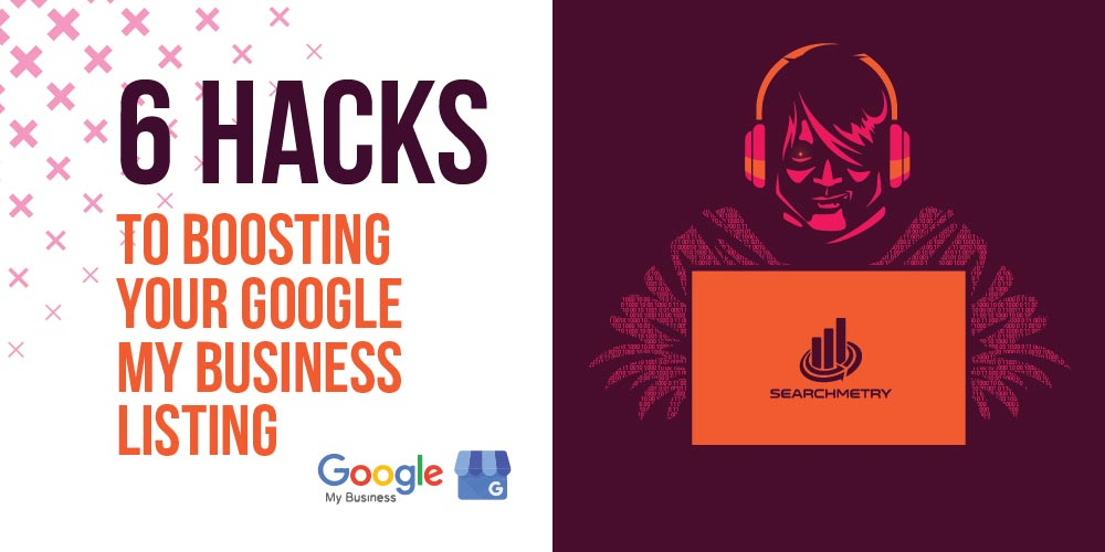 6 Hacks to Boosting Your Google My Business Listing that People Don't Know About
