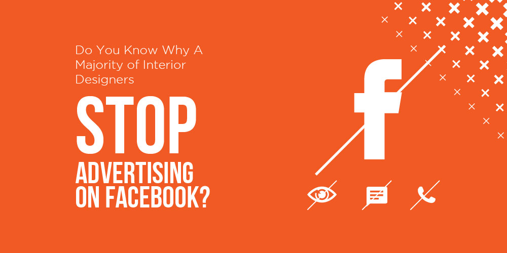 Do You Know Why A Majority of Interior Designers Stop Advertising on Facebook?